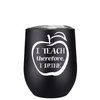 I Teach Therefore I Drink 12 oz Stemless Wine Tumbler