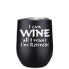 I Can Wine all I wanted Im Retired 12 oz Stemless Wine Tumbler