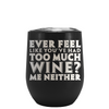 Ever Feel Like You've Had Too Much Wine? Laser Engraved on Black Matte Stemless Wine Cup
