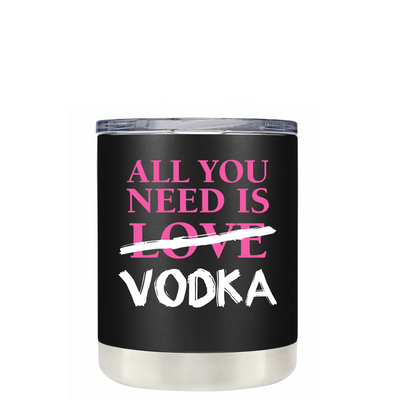 All you Need is Vodka on Black Matte 10oz Lowball Tumbler