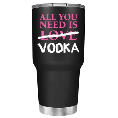 All you Need is Vodka on Black Matte 30oz Tumbler