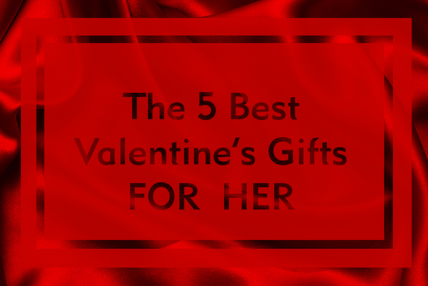 The 5 Best Valentine's Gifts for Her