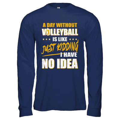 A Day Without Volleyball Is Like Just Kidding I Have No Idea T-Shirt & Hoodie | Teecentury.com