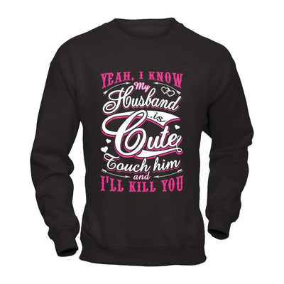 I Know My Husband Is Cute Touch Him And I'll Kill You T-Shirt & Hoodie | Teecentury.com