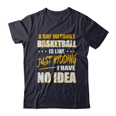 A Day Without Basketball Is Like Just Kidding I Have No Idea T-Shirt & Hoodie | Teecentury.com
