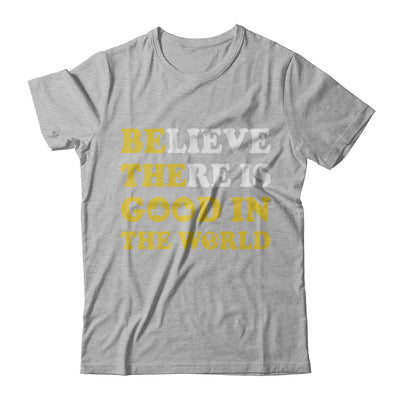 Believe There Is Good In The World T-Shirt & Hoodie | Teecentury.com