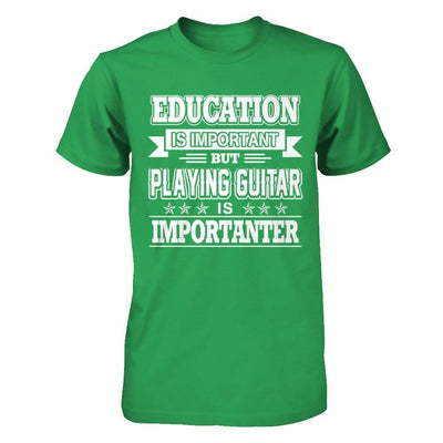 Education Is Important But Playing Guitar Is Importanter T-Shirt & Hoodie | Teecentury.com