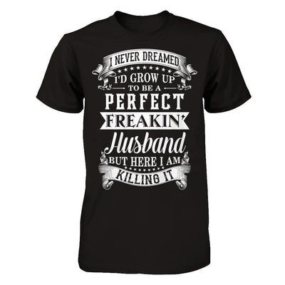 I Never Dreamed I'd Grow Up To Be A Perfect Freakin' Husband T-Shirt & Hoodie | Teecentury.com