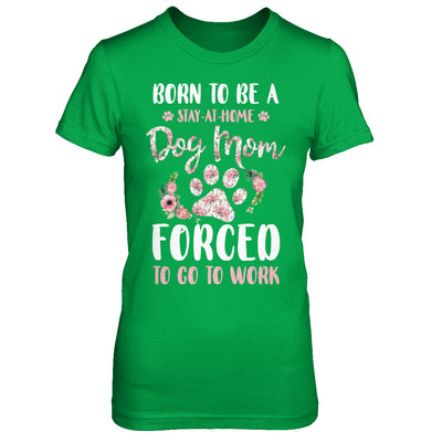 Born To Be A Stay At Home Dog Mom Forced To Go To Work T-Shirt & Hoodie | Teecentury.com