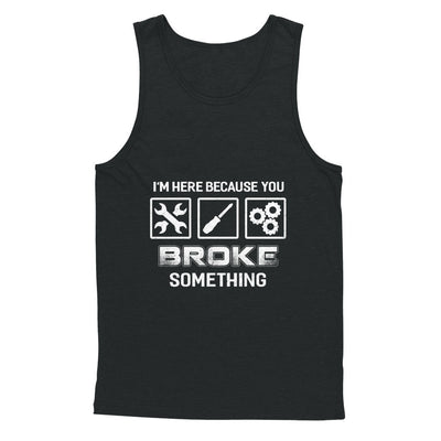 I'm Here Because You Broke Something Mechanic T-Shirt & Hoodie | Teecentury.com