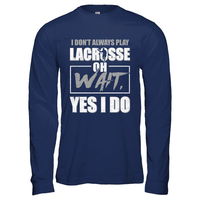 I Don't Always Play Lacrosse Oh Wait Yes I Do T-Shirt & Hoodie | Teecentury.com