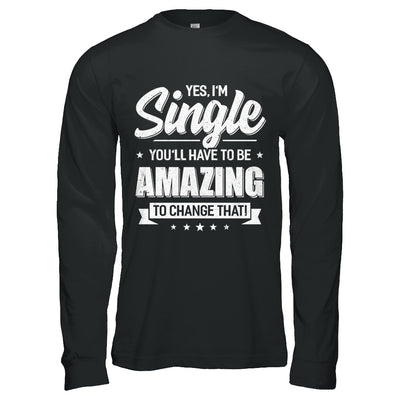Yes I'm Single And You'll Have To Be Amazing To Change That T-Shirt & Hoodie | Teecentury.com