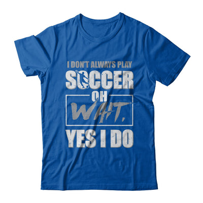 I Don't Always Play Soccer Oh Wait Yes I Do T-Shirt & Hoodie | Teecentury.com