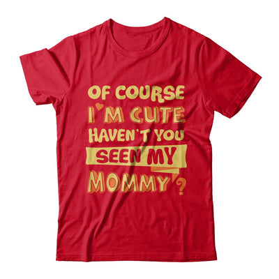 Of Course I'm Cute Haven't You Seen My Mommy T-Shirt & Hoodie | Teecentury.com