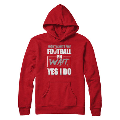I Don't Always Play Football Oh Wait Yes I Do T-Shirt & Hoodie | Teecentury.com