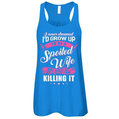 I Never Dreamed I'd Grow Up To Be A Spoiled Wife T-Shirt & Tank Top | Teecentury.com