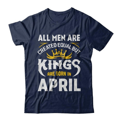 All Men Are Created Equal But Kings Are Born In April T-Shirt & Hoodie | Teecentury.com
