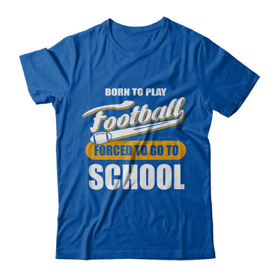 Born To Play Football Forced To Go To School T-Shirt & Hoodie | Teecentury.com