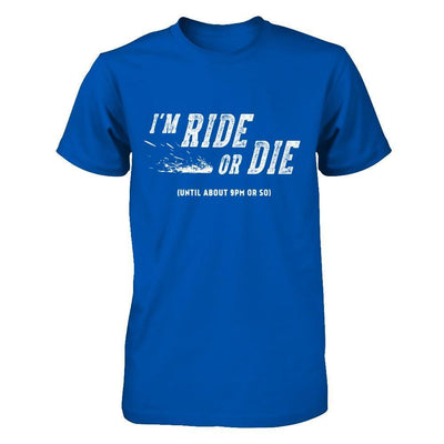 I'm Ride Or Die Until About 9Pm Or So T-Shirt & Hoodie | Teecentury.com