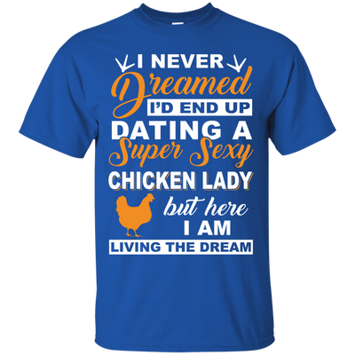 I'd End Up Dating A Super Sexy Chicken Lady T-Shirt & Hoodie | Teecentury.com