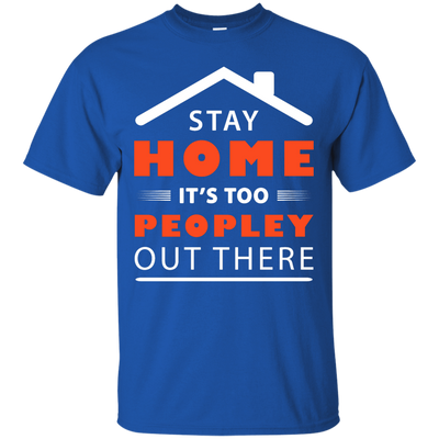 Stay Home It's Too Peopley Out There T-Shirt & Hoodie | Teecentury.com
