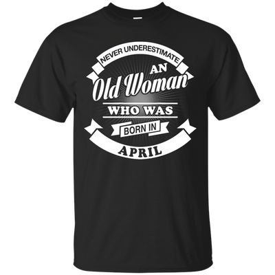Never Underestimate An Old Woman Who Was Born In April T-Shirt & Hoodie | Teecentury.com