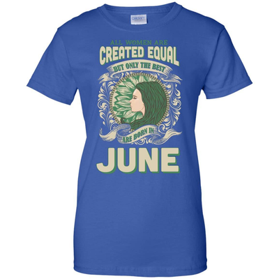 All Women Are Created Equal The Best Born In JUNE T-Shirt & Hoodie | Teecentury.com