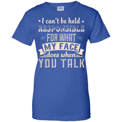 I Can't Be Held Responsible For My Face When You Talk T-Shirt & Hoodie | Teecentury.com