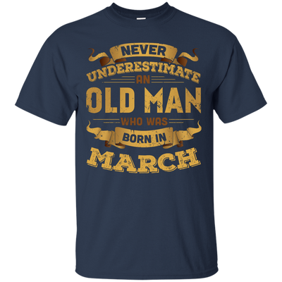 Never Underestimate An Old Man Who Was Born In March T-Shirt & Hoodie | Teecentury.com