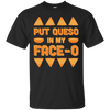Put Queso In My Face-O T-Shirt & Hoodie | Teecentury.com