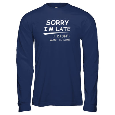 Sorry I'm Late I Didn't Want To Come T-Shirt & Tank Top | Teecentury.com