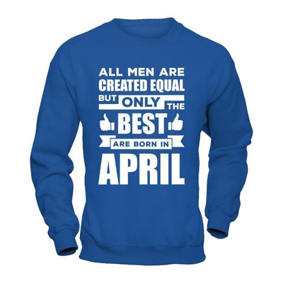 All Men Are Created Equal But Only The Best Are Born In April T-Shirt & Hoodie | Teecentury.com