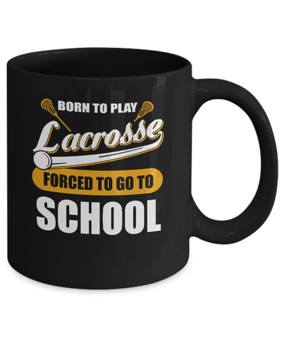 Born To Play Lacrosse Forced To Go To School Mug Coffee Mug | Teecentury.com