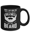 Sorry I Can't Hear You Over The Greatness Of My Beard Mug Coffee Mug | Teecentury.com