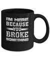 I'm Here Because You Broke Something Mug Coffee Mug | Teecentury.com