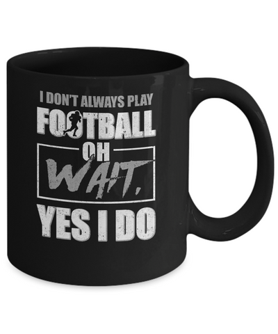 I Don't Always Play Football Oh Wait Yes I Do Mug Coffee Mug | Teecentury.com