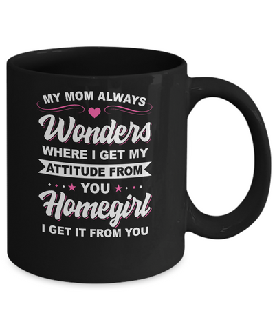 I Get My Attitude From You Homegirl My Mom Wonders Mug Coffee Mug | Teecentury.com