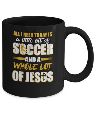 All I Need Today Is A Little Bit Of Soccer And A Whole Lot Of Jesus Mug Coffee Mug | Teecentury.com