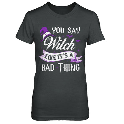 You Say Witch Like It's A Bad Thing Halloween T-Shirt & Hoodie | Teecentury.com