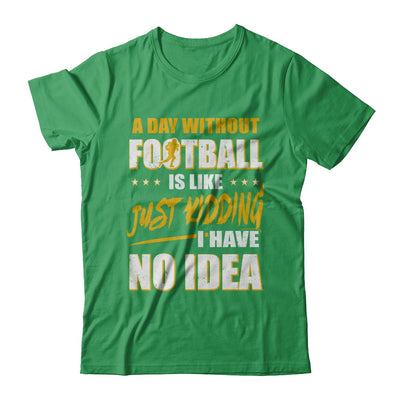 A Day Without Football Is Like Just Kidding I Have No Idea T-Shirt & Hoodie | Teecentury.com