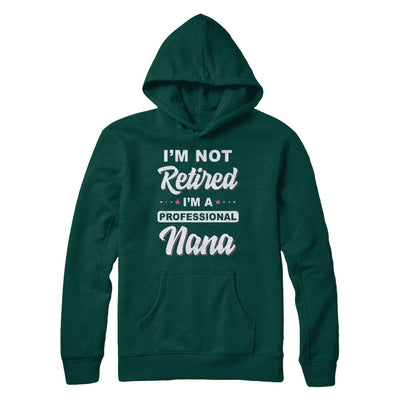 I'm Not Retired A Professional Nana Mother Day Gift T-Shirt & Hoodie | Teecentury.com