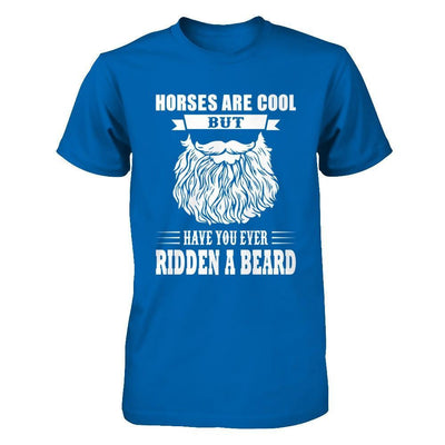 Horses Are Cool But Have You Ever Ridden A Beard T-Shirt & Hoodie | Teecentury.com