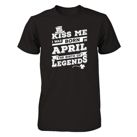 Kiss Me I Was Born In April The Birth Of Legends T-Shirt & Hoodie | Teecentury.com