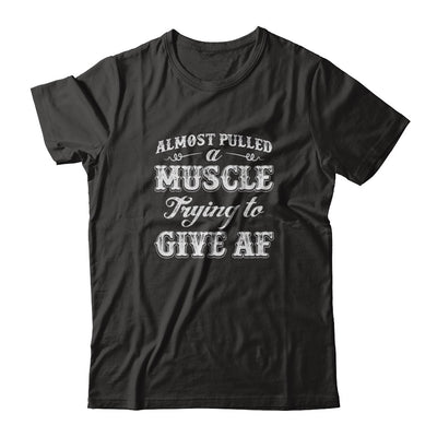 Almost Pulled A Muscle Trying To Give Af T-Shirt & Tank Top | Teecentury.com