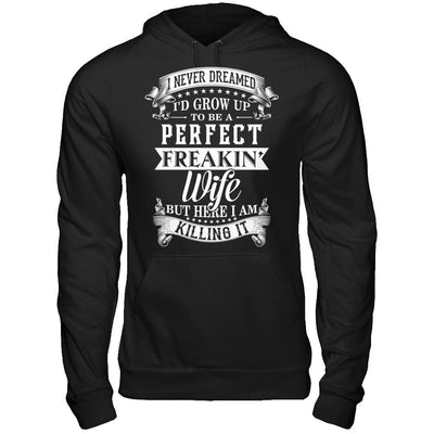 I Never Dreamed I'd Grow Up To Be A Perfect Freakin' Wife T-Shirt & Hoodie | Teecentury.com