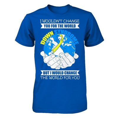 I Would Change The World For You Down Syndrome Awareness T-Shirt & Hoodie | Teecentury.com