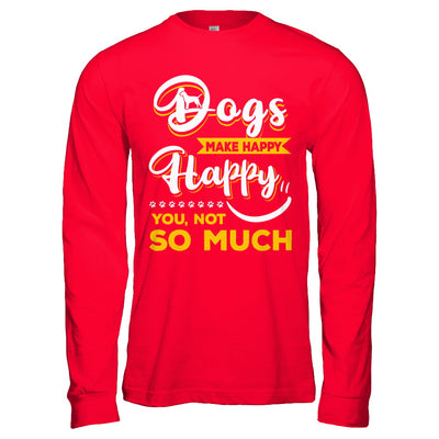 Dogs Make Me Happy You Not So Much T-Shirt & Hoodie | Teecentury.com
