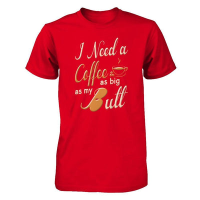 I Need A Coffee As Big As My Butt T-Shirt & Hoodie | Teecentury.com