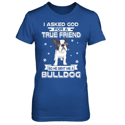 I Asked God For A True Friend So Sent Me Bulldog Dog T-Shirt & Hoodie | Teecentury.com