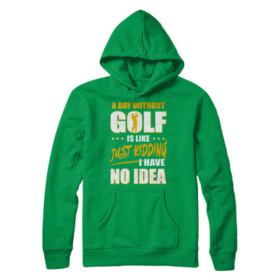 A Day Without Golf Is Like Just Kidding I Have No Idea T-Shirt & Hoodie | Teecentury.com